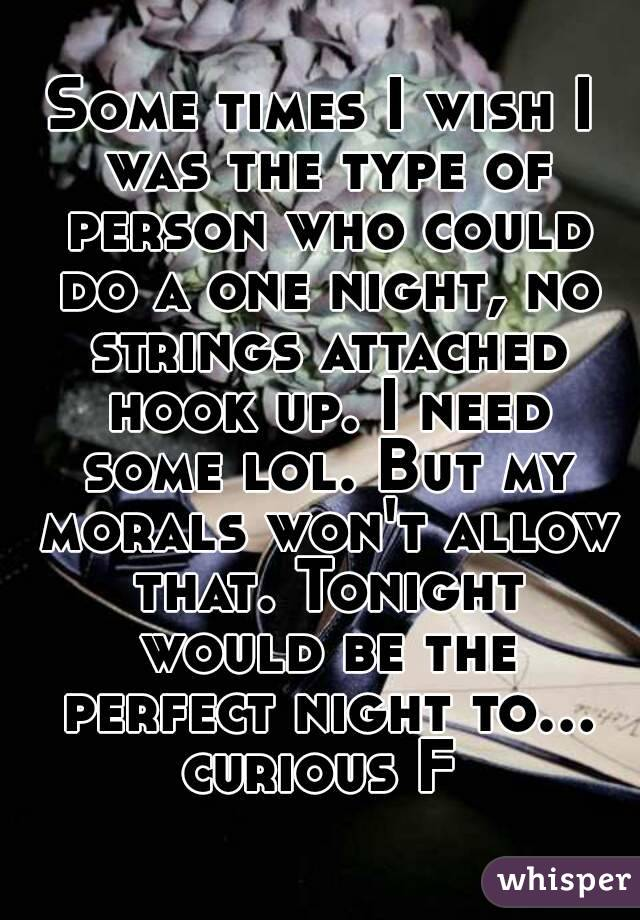 Some times I wish I was the type of person who could do a one night, no strings attached hook up. I need some lol. But my morals won't allow that. Tonight would be the perfect night to... curious F