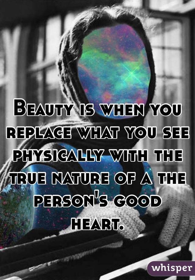 Beauty is when you replace what you see physically with the true nature of a the person's good heart.