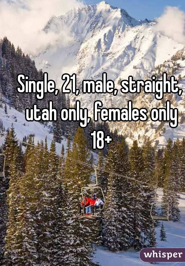 Single, 21, male, straight, utah only, females only 18+