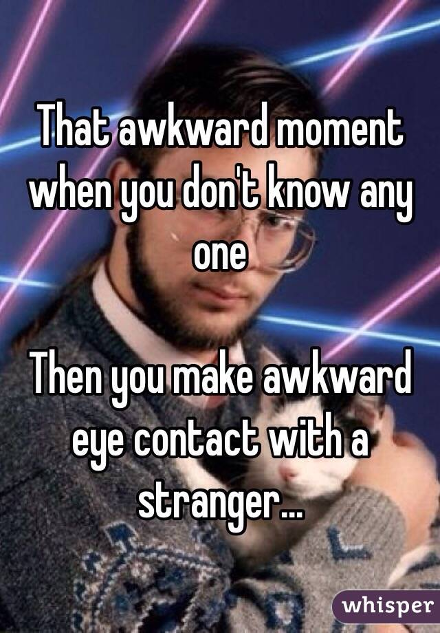 That awkward moment when you don't know any one   Then you make awkward eye contact with a stranger...