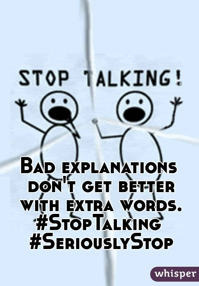 Bad explanations don't get better with extra words. #StopTalking #SeriouslyStop