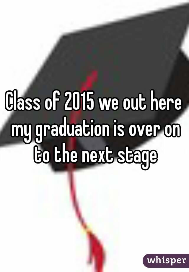 Class of 2015 we out here my graduation is over on to the next stage