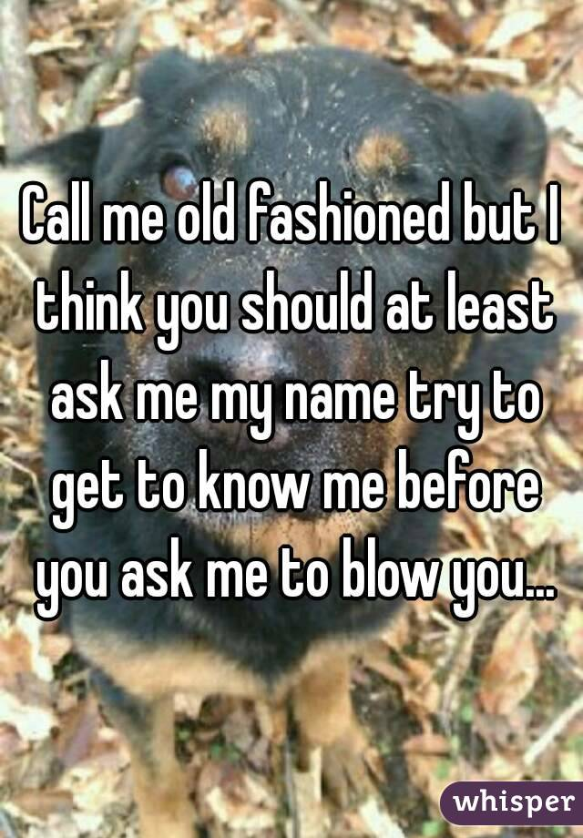 Call me old fashioned but I think you should at least ask me my name try to get to know me before you ask me to blow you...