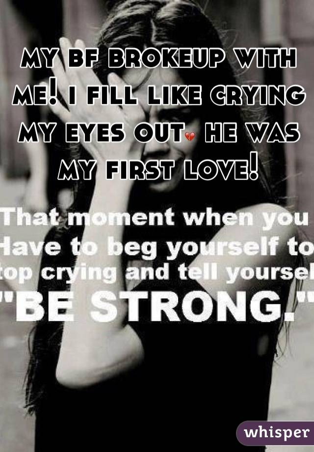 my bf brokeup with me! i fill like crying my eyes out💔 he was my first love!