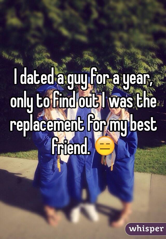 I dated a guy for a year, only to find out I was the replacement for my best friend. 😑