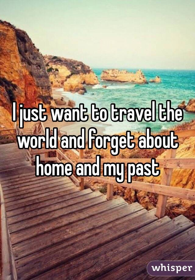 I just want to travel the world and forget about home and my past