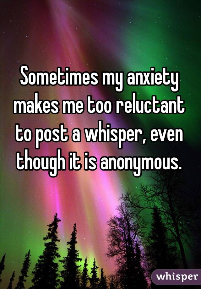 Sometimes my anxiety makes me too reluctant to post a whisper, even though it is anonymous.