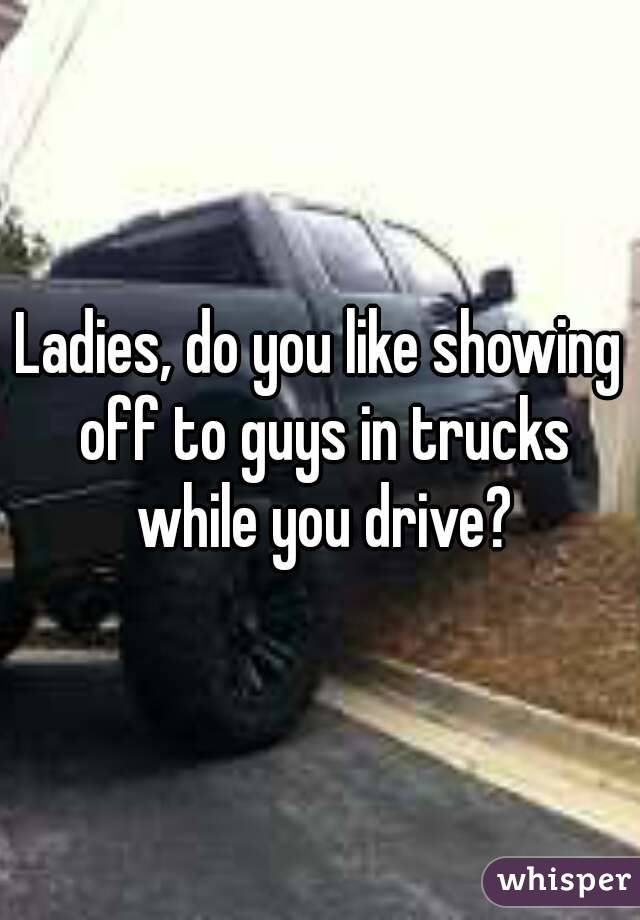 Ladies, do you like showing off to guys in trucks while you drive?