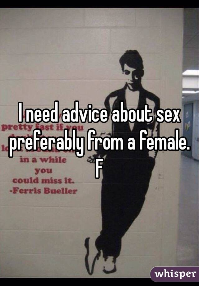 I need advice about sex preferably from a female.  F