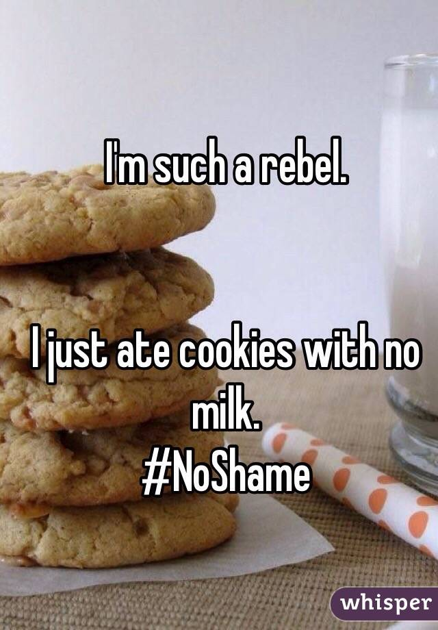 I'm such a rebel.   I just ate cookies with no milk. #NoShame