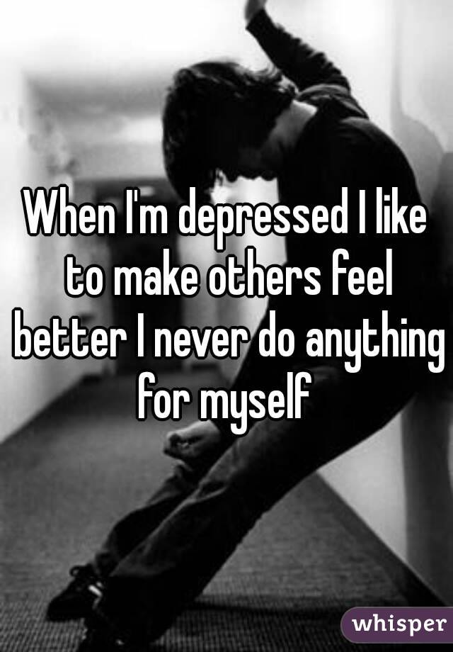 When I'm depressed I like to make others feel better I never do anything for myself