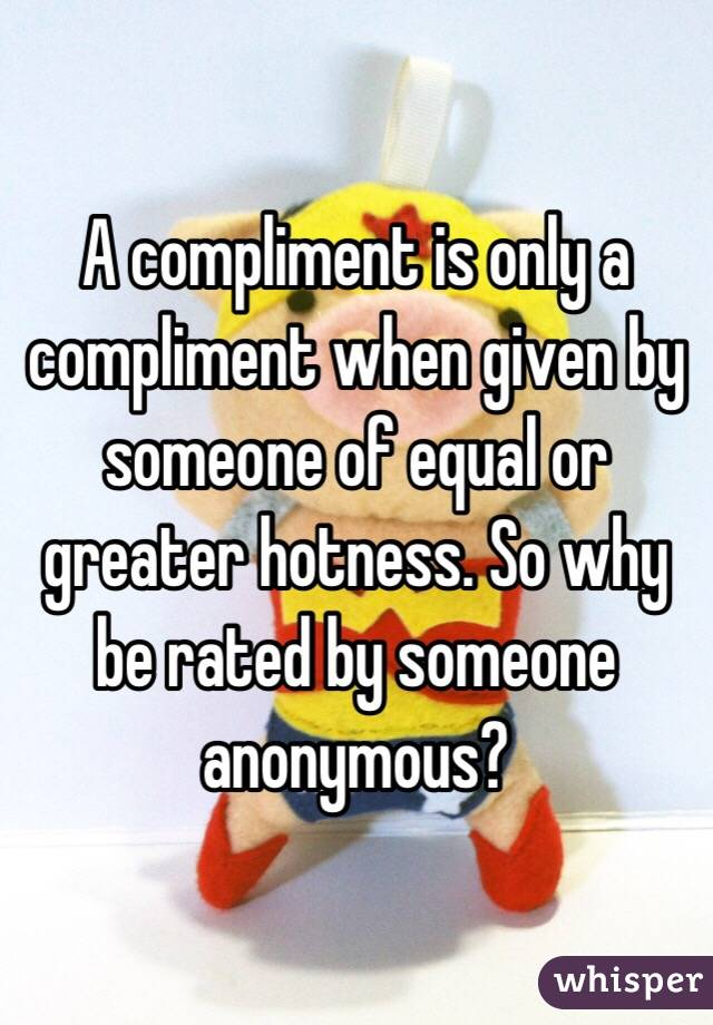 A compliment is only a compliment when given by someone of equal or greater hotness. So why be rated by someone anonymous?