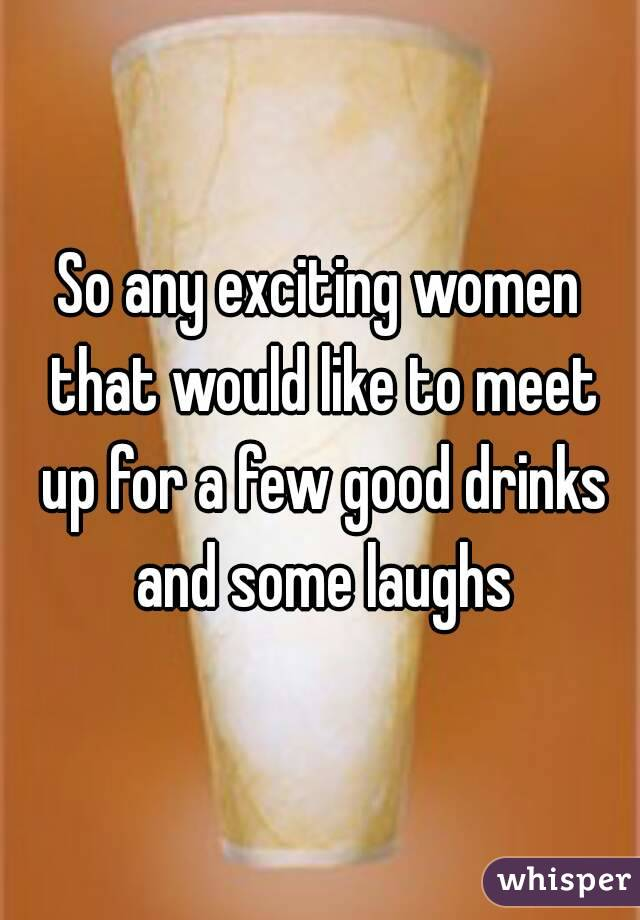 So any exciting women that would like to meet up for a few good drinks and some laughs