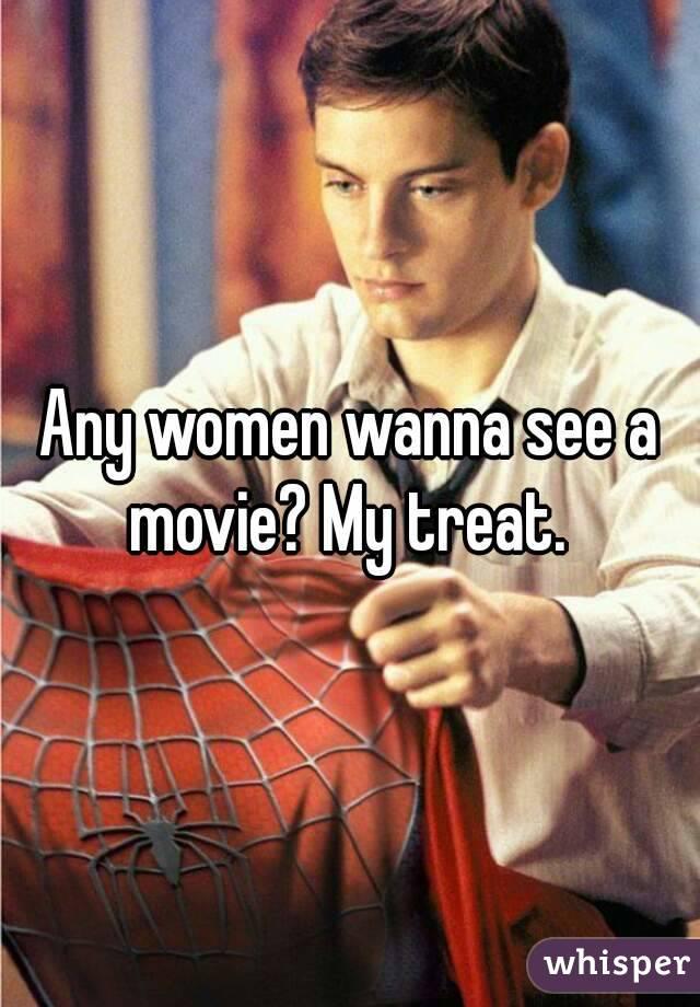 Any women wanna see a movie? My treat.