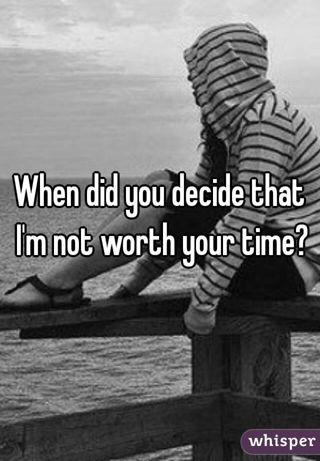 When did you decide that I'm not worth your time?