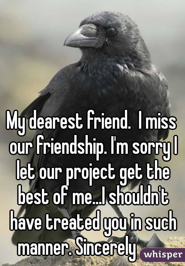My dearest friend.  I miss our friendship. I'm sorry I let our project get the best of me...I shouldn't have treated you in such manner. Sincerely ♦