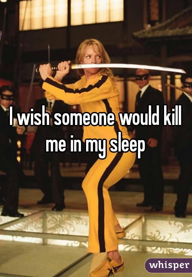 I wish someone would kill me in my sleep