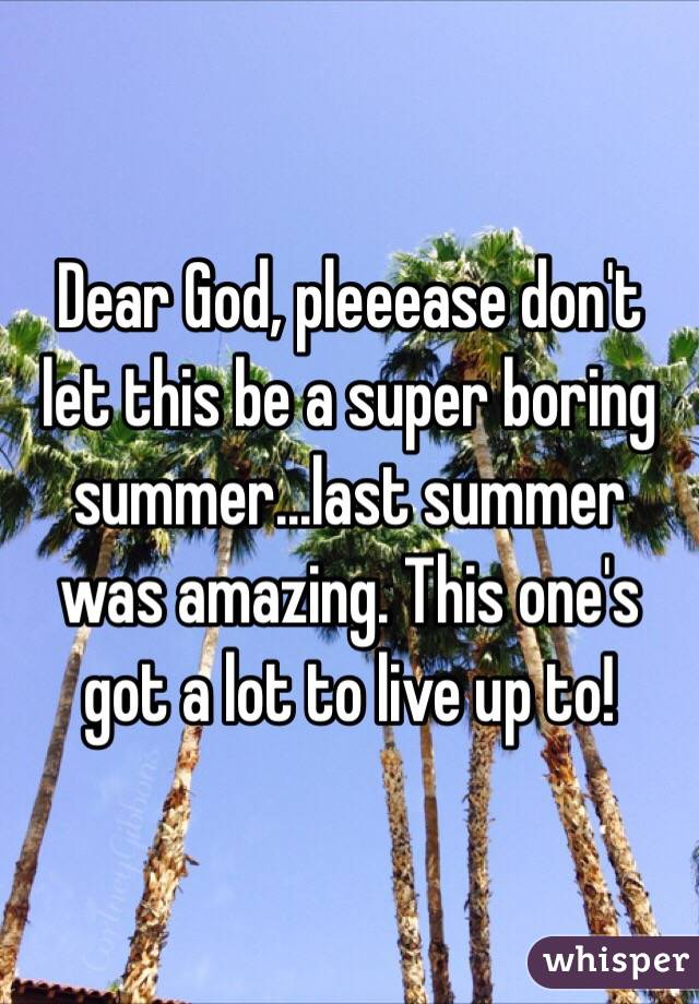 Dear God, pleeease don't let this be a super boring summer...last summer was amazing. This one's got a lot to live up to!