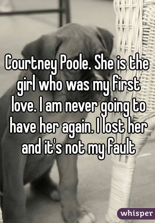 Courtney Poole. She is the girl who was my first love. I am never going to have her again. I lost her and it's not my fault
