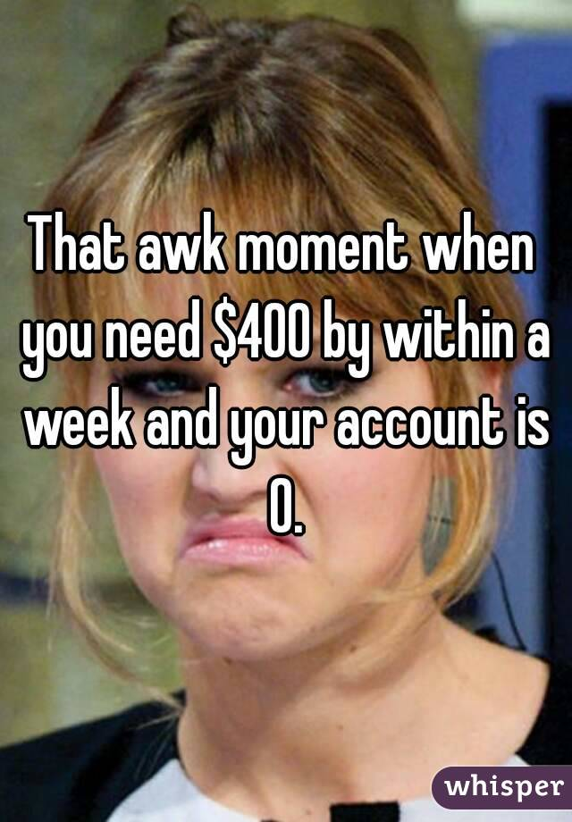 That awk moment when you need $400 by within a week and your account is 0.