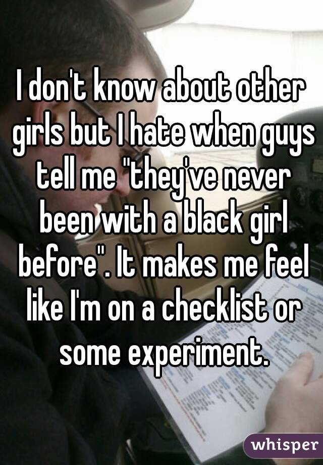 """I don't know about other girls but I hate when guys tell me """"they've never been with a black girl before"""". It makes me feel like I'm on a checklist or some experiment."""