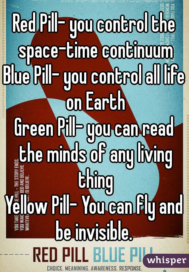 Red Pill- you control the space-time continuum Blue Pill- you control all life on Earth Green Pill- you can read the minds of any living thing Yellow Pill- You can fly and be invisible.