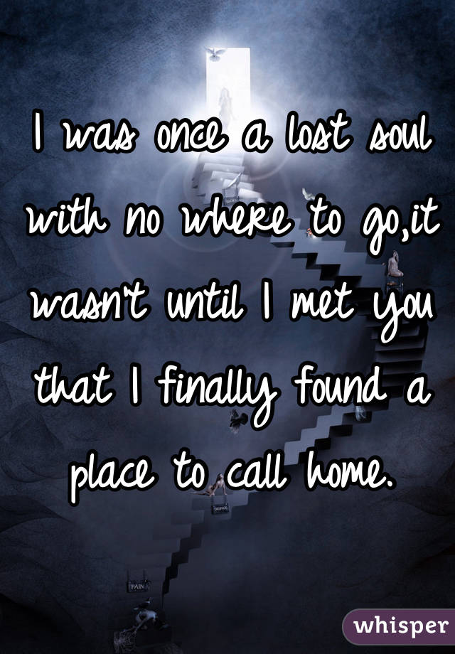 I was once a lost soul with no where to go,it wasn't until I met you that I finally found a place to call home.