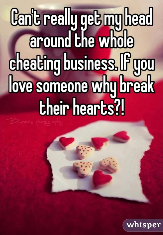 Can't really get my head around the whole cheating business. If you love someone why break their hearts?!