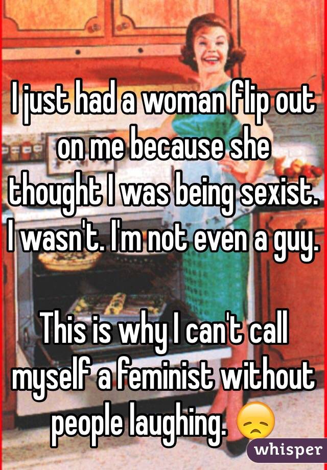 I just had a woman flip out on me because she thought I was being sexist. I wasn't. I'm not even a guy.   This is why I can't call myself a feminist without people laughing. 😞