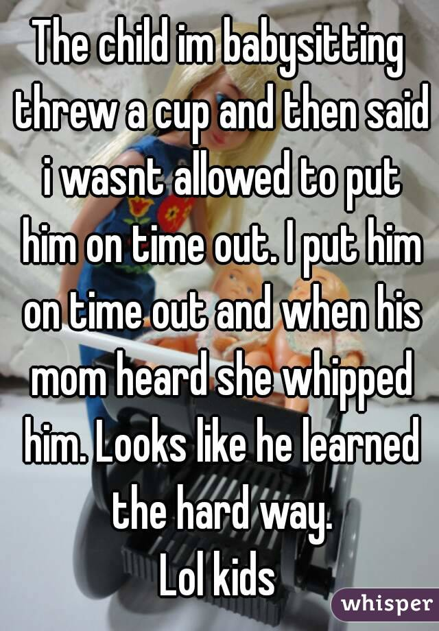 The child im babysitting threw a cup and then said i wasnt allowed to put him on time out. I put him on time out and when his mom heard she whipped him. Looks like he learned the hard way. Lol kids