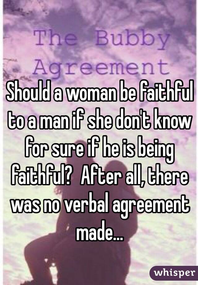 Should a woman be faithful to a man if she don't know for sure if he is being faithful?  After all, there was no verbal agreement made...