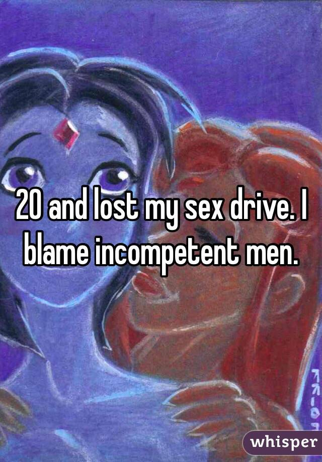 20 and lost my sex drive. I blame incompetent men.