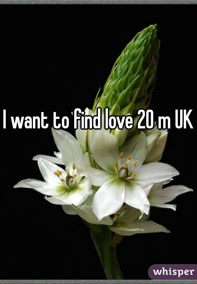 I want to find love 20 m UK