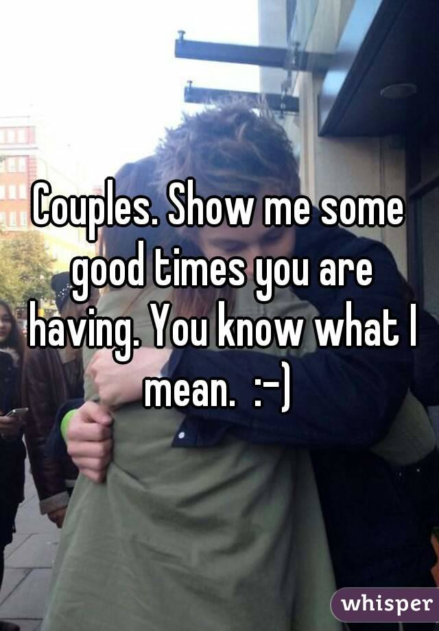 Couples. Show me some good times you are having. You know what I mean.  :-)