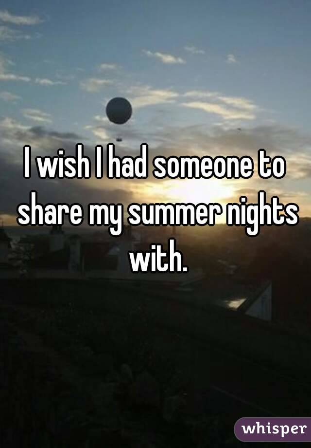 I wish I had someone to share my summer nights with.