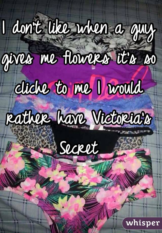 I don't like when a guy gives me flowers it's so cliche to me I would rather have Victoria's Secret