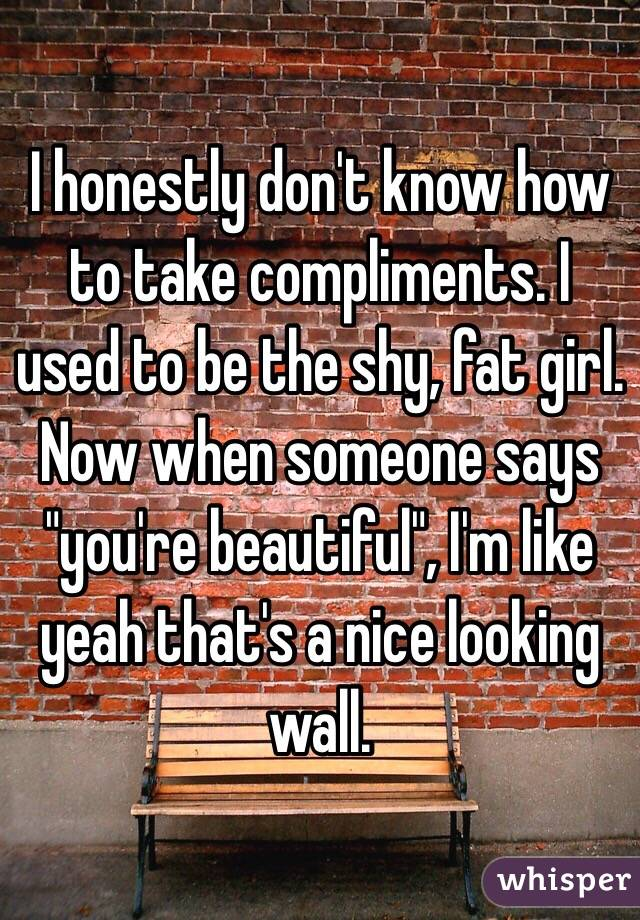 "I honestly don't know how to take compliments. I used to be the shy, fat girl. Now when someone says ""you're beautiful"", I'm like yeah that's a nice looking wall."