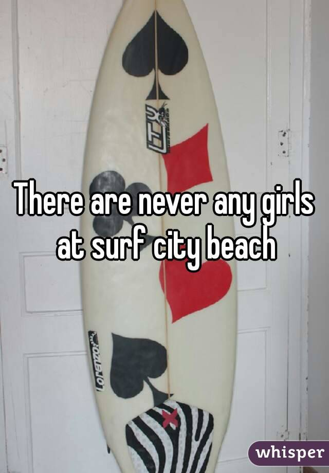 There are never any girls at surf city beach