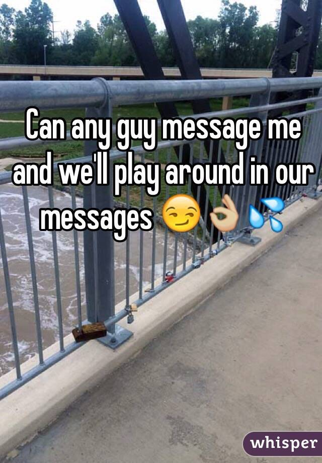 Can any guy message me and we'll play around in our messages 😏👌🏼💦