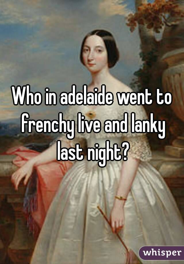 Who in adelaide went to frenchy live and lanky last night?