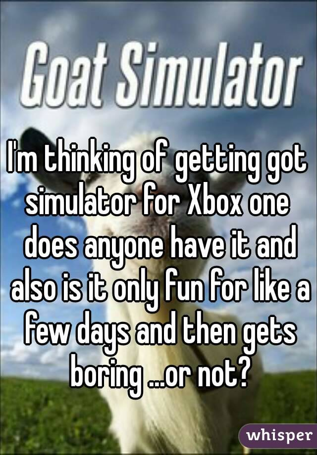 I'm thinking of getting got simulator for Xbox one  does anyone have it and also is it only fun for like a few days and then gets boring ...or not?