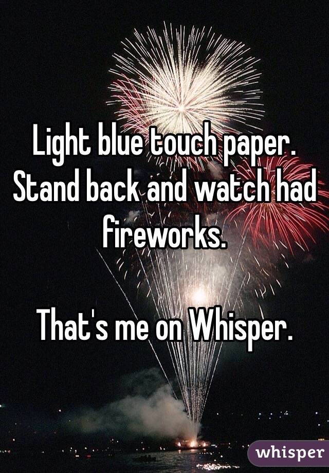 Light blue touch paper. Stand back and watch had fireworks.   That's me on Whisper.
