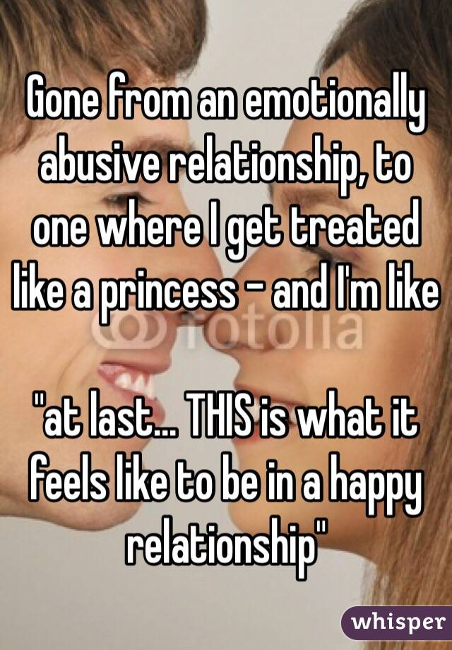 """Gone from an emotionally abusive relationship, to one where I get treated like a princess - and I'm like   """"at last... THIS is what it feels like to be in a happy relationship"""""""