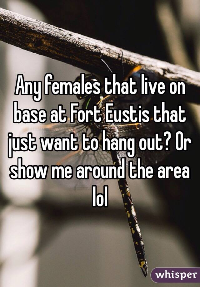 Any females that live on base at Fort Eustis that just want to hang out? Or show me around the area lol