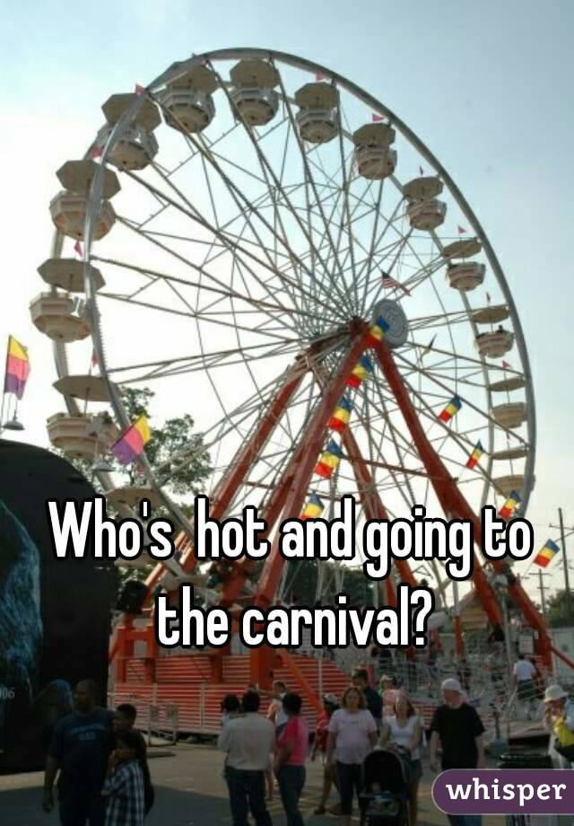 Who's  hot and going to the carnival?