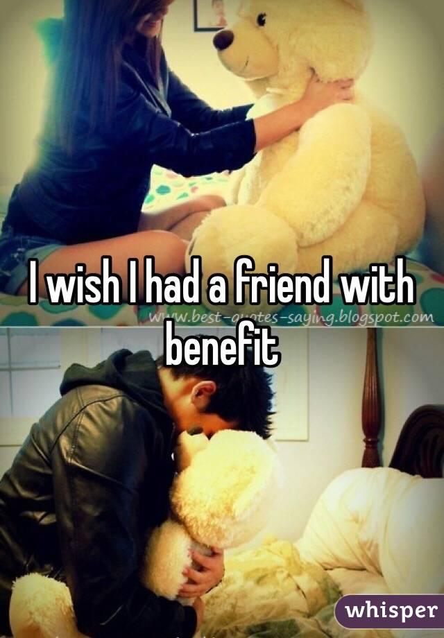 I wish I had a friend with benefit