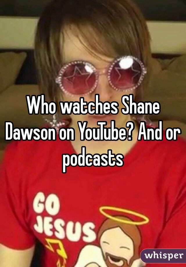 Who watches Shane Dawson on YouTube? And or podcasts
