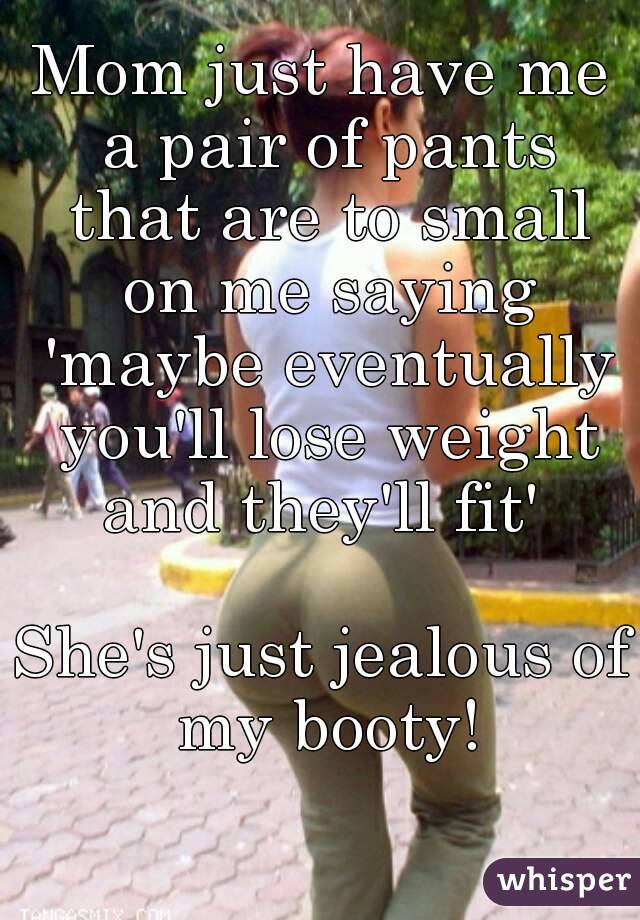 Mom just have me a pair of pants that are to small on me saying 'maybe eventually you'll lose weight and they'll fit'   She's just jealous of my booty!