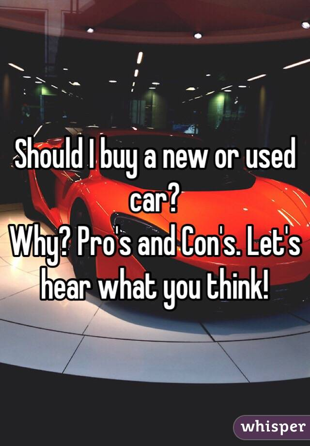 Should I buy a new or used car?  Why? Pro's and Con's. Let's hear what you think!