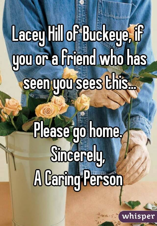 Lacey Hill of Buckeye, if you or a friend who has seen you sees this...  Please go home. Sincerely, A Caring Person